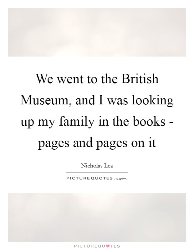 We went to the British Museum, and I was looking up my family in the books - pages and pages on it Picture Quote #1