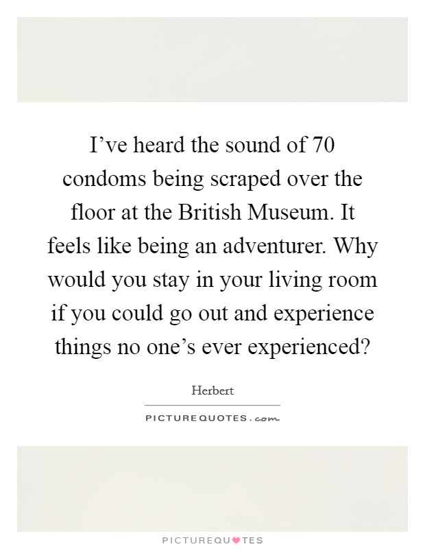 I've heard the sound of 70 condoms being scraped over the floor at the British Museum. It feels like being an adventurer. Why would you stay in your living room if you could go out and experience things no one's ever experienced? Picture Quote #1