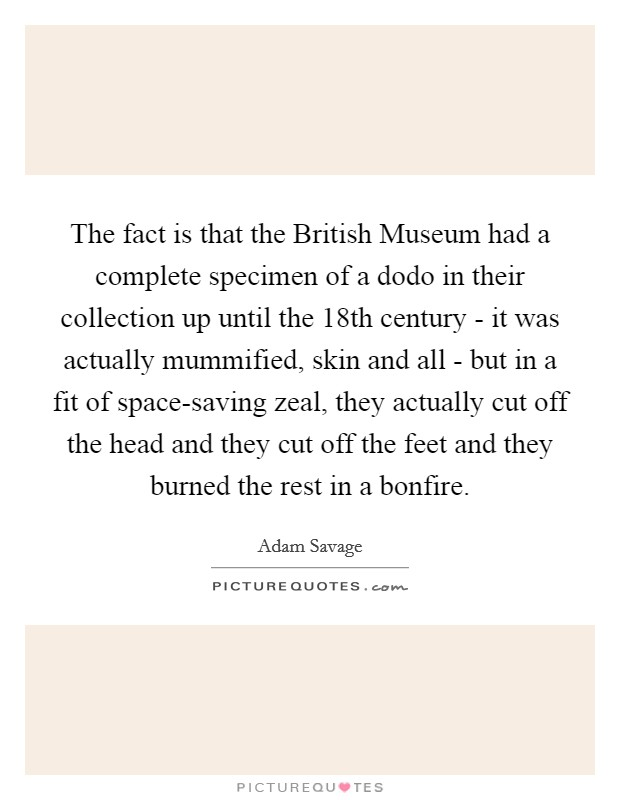 The fact is that the British Museum had a complete specimen of a dodo in their collection up until the 18th century - it was actually mummified, skin and all - but in a fit of space-saving zeal, they actually cut off the head and they cut off the feet and they burned the rest in a bonfire Picture Quote #1