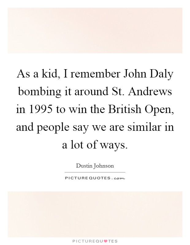 As a kid, I remember John Daly bombing it around St. Andrews in 1995 to win the British Open, and people say we are similar in a lot of ways Picture Quote #1