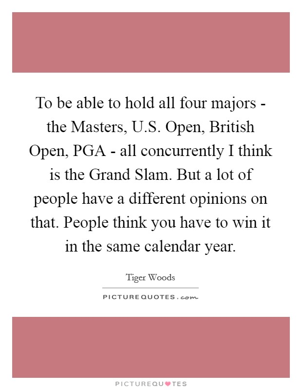 To be able to hold all four majors - the Masters, U.S. Open, British Open, PGA - all concurrently I think is the Grand Slam. But a lot of people have a different opinions on that. People think you have to win it in the same calendar year Picture Quote #1