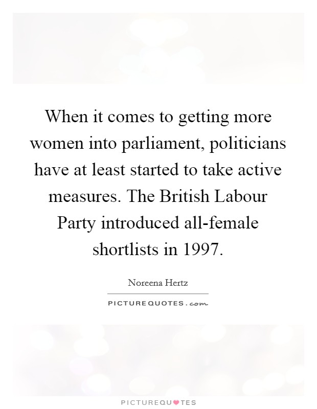 When it comes to getting more women into parliament, politicians have at least started to take active measures. The British Labour Party introduced all-female shortlists in 1997 Picture Quote #1