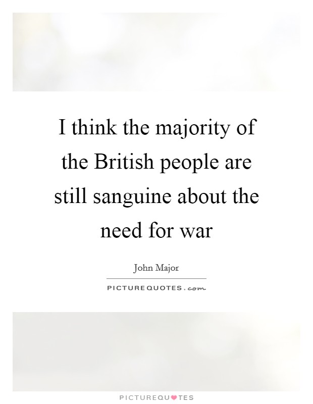 I think the majority of the British people are still sanguine about the need for war Picture Quote #1