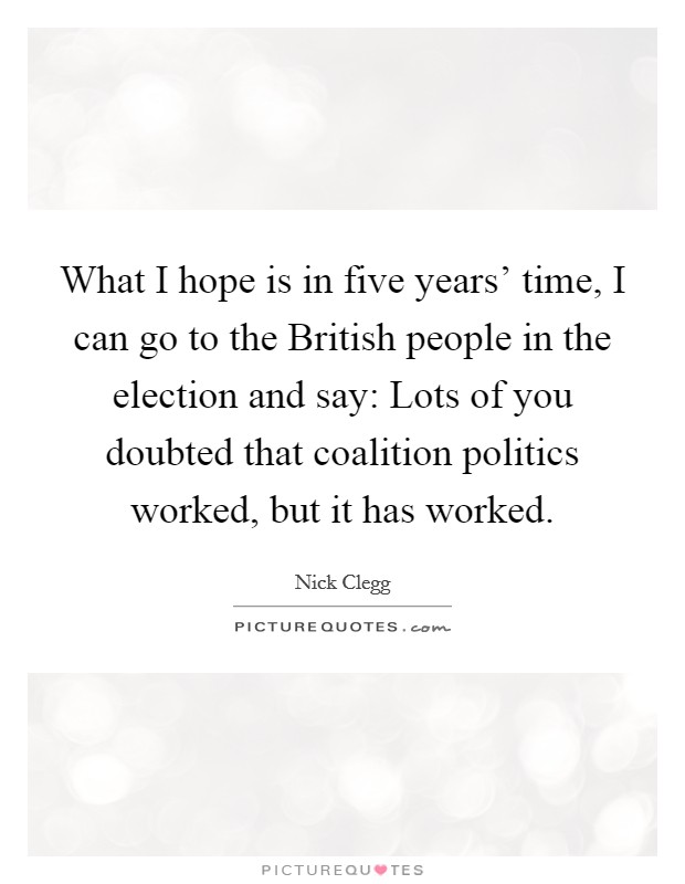 What I hope is in five years' time, I can go to the British people in the election and say: Lots of you doubted that coalition politics worked, but it has worked Picture Quote #1