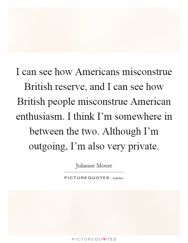 I can see how Americans misconstrue British reserve, and I can see how British people misconstrue American enthusiasm. I think I'm somewhere in between the two. Although I'm outgoing, I'm also very private Picture Quote #1