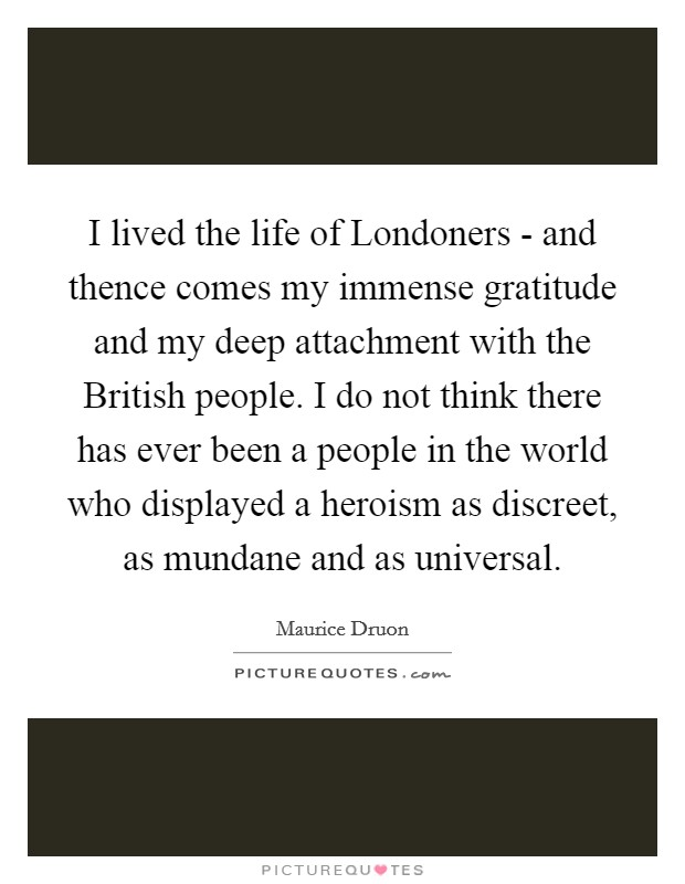 I lived the life of Londoners - and thence comes my immense gratitude and my deep attachment with the British people. I do not think there has ever been a people in the world who displayed a heroism as discreet, as mundane and as universal Picture Quote #1