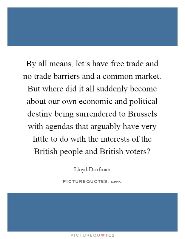 By all means, let's have free trade and no trade barriers and a common market. But where did it all suddenly become about our own economic and political destiny being surrendered to Brussels with agendas that arguably have very little to do with the interests of the British people and British voters? Picture Quote #1