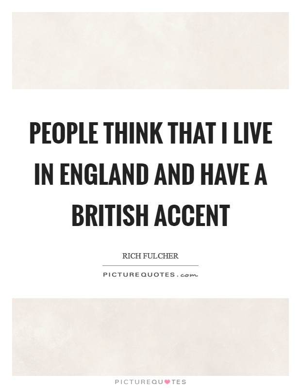 People think that I live in England and have a British accent Picture Quote #1