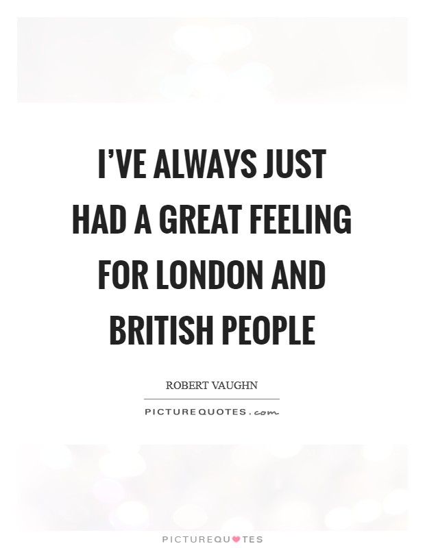 I've always just had a great feeling for London and British people Picture Quote #1