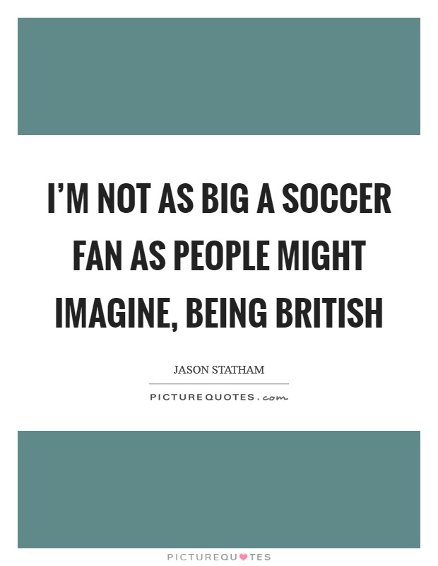 I'm not as big a soccer fan as people might imagine, being British Picture Quote #1