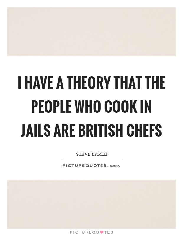 I have a theory that the people who cook in jails are British chefs Picture Quote #1