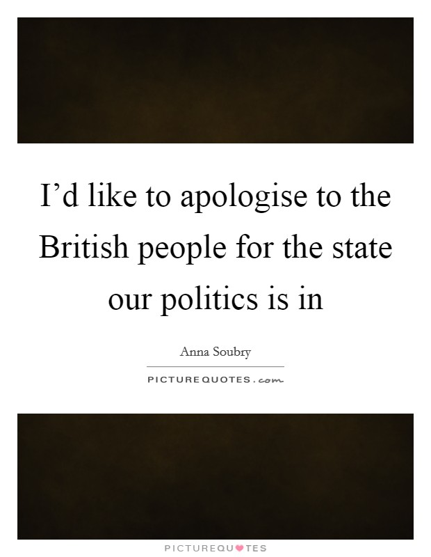 I'd like to apologise to the British people for the state our politics is in Picture Quote #1