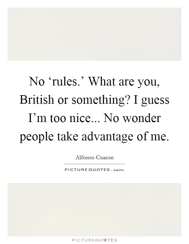 No 'rules.' What are you, British or something? I guess I'm too nice... No wonder people take advantage of me Picture Quote #1