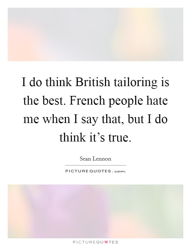 I do think British tailoring is the best. French people hate me when I say that, but I do think it's true Picture Quote #1