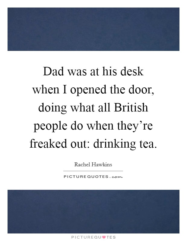 Dad was at his desk when I opened the door, doing what all British people do when they're freaked out: drinking tea Picture Quote #1
