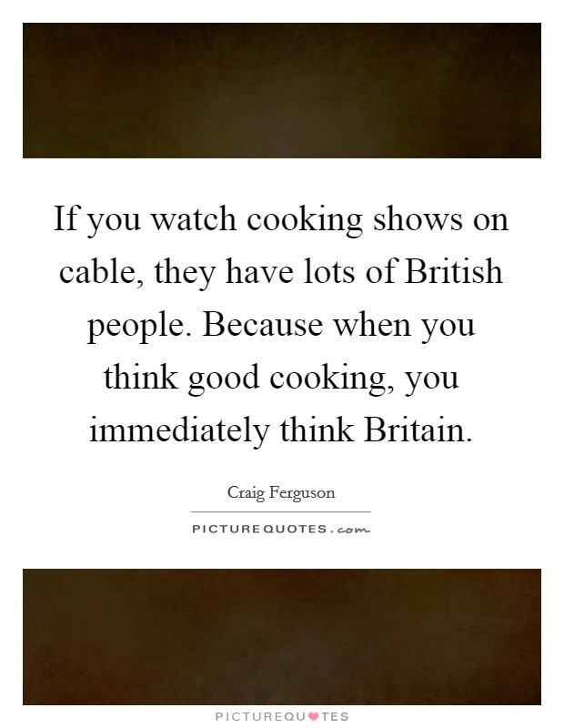 If you watch cooking shows on cable, they have lots of British people. Because when you think good cooking, you immediately think Britain Picture Quote #1