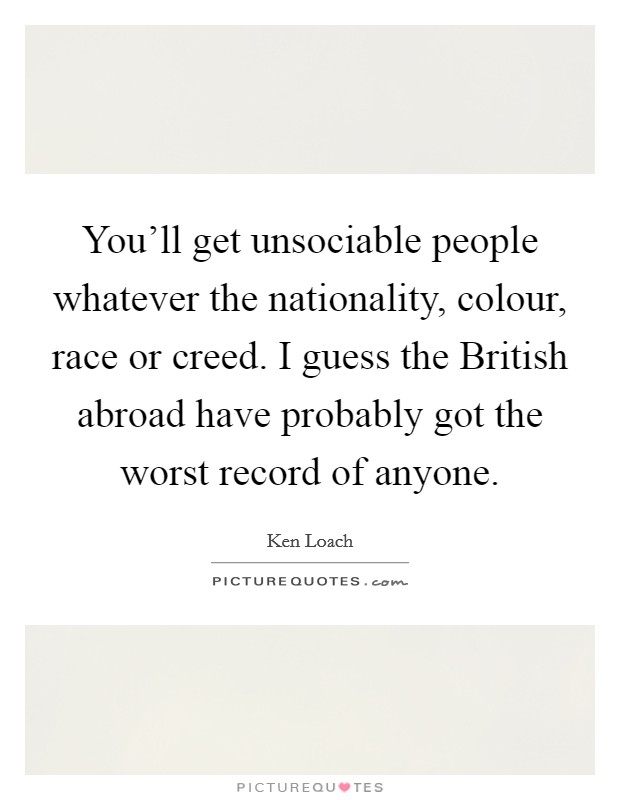 You'll get unsociable people whatever the nationality, colour, race or creed. I guess the British abroad have probably got the worst record of anyone Picture Quote #1