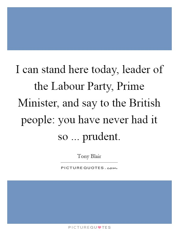 I can stand here today, leader of the Labour Party, Prime Minister, and say to the British people: you have never had it so ... prudent Picture Quote #1