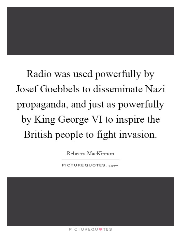Radio was used powerfully by Josef Goebbels to disseminate Nazi propaganda, and just as powerfully by King George VI to inspire the British people to fight invasion Picture Quote #1