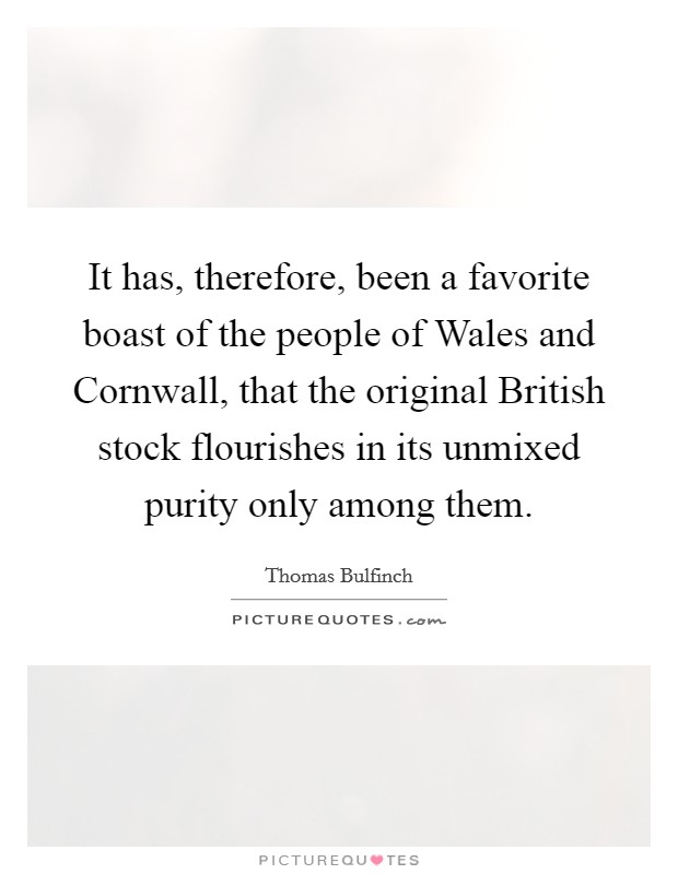 It has, therefore, been a favorite boast of the people of Wales and Cornwall, that the original British stock flourishes in its unmixed purity only among them Picture Quote #1