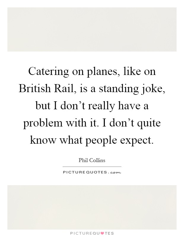 Catering on planes, like on British Rail, is a standing joke, but I don't really have a problem with it. I don't quite know what people expect Picture Quote #1