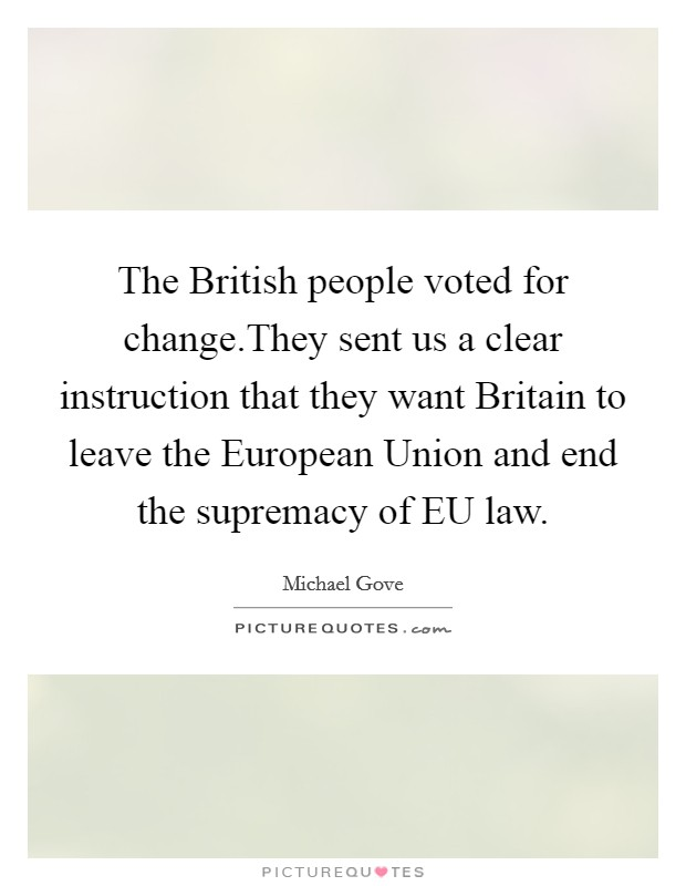 The British people voted for change.They sent us a clear instruction that they want Britain to leave the European Union and end the supremacy of EU law Picture Quote #1