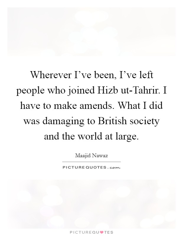 Wherever I've been, I've left people who joined Hizb ut-Tahrir. I have to make amends. What I did was damaging to British society and the world at large Picture Quote #1
