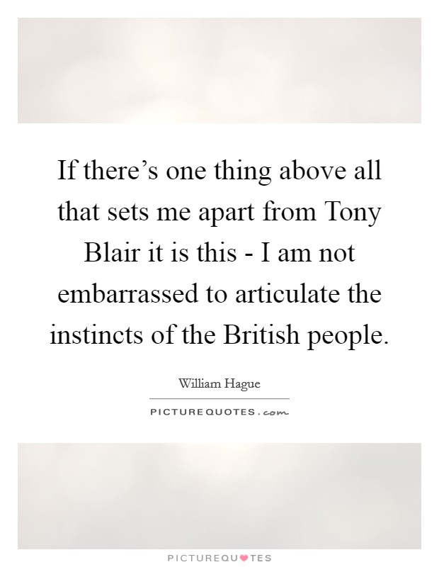 If there's one thing above all that sets me apart from Tony Blair it is this - I am not embarrassed to articulate the instincts of the British people Picture Quote #1
