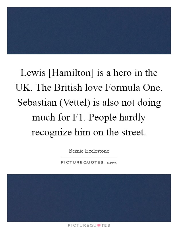Lewis [Hamilton] is a hero in the UK. The British love Formula One. Sebastian (Vettel) is also not doing much for F1. People hardly recognize him on the street Picture Quote #1