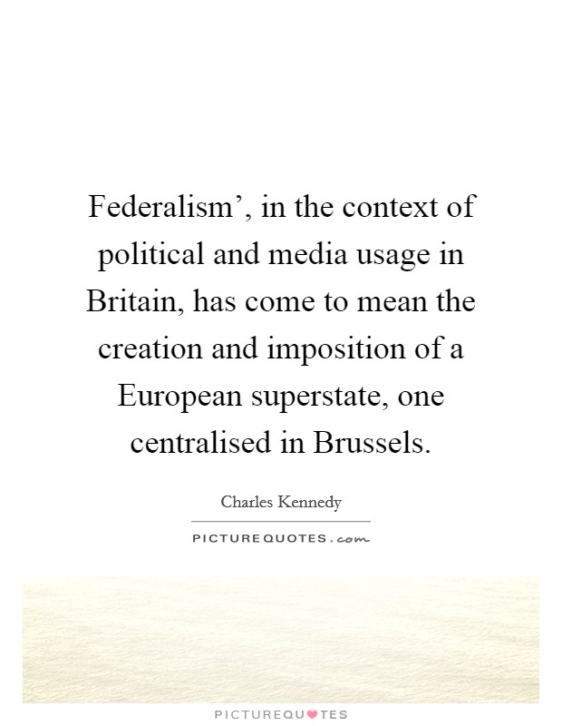 Federalism', in the context of political and media usage in Britain, has come to mean the creation and imposition of a European superstate, one centralised in Brussels Picture Quote #1