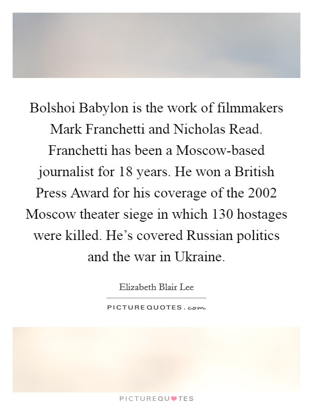 Bolshoi Babylon is the work of filmmakers Mark Franchetti and Nicholas Read. Franchetti has been a Moscow-based journalist for 18 years. He won a British Press Award for his coverage of the 2002 Moscow theater siege in which 130 hostages were killed. He's covered Russian politics and the war in Ukraine Picture Quote #1