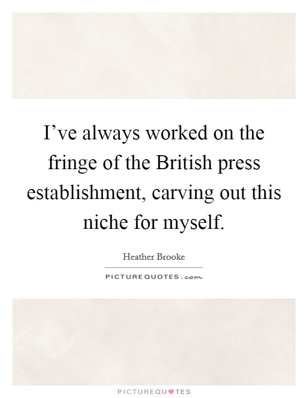 I've always worked on the fringe of the British press establishment, carving out this niche for myself Picture Quote #1