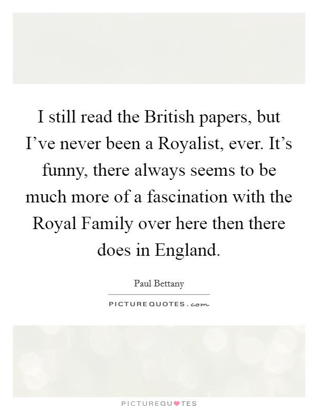 I still read the British papers, but I've never been a Royalist, ever. It's funny, there always seems to be much more of a fascination with the Royal Family over here then there does in England. Picture Quote #1
