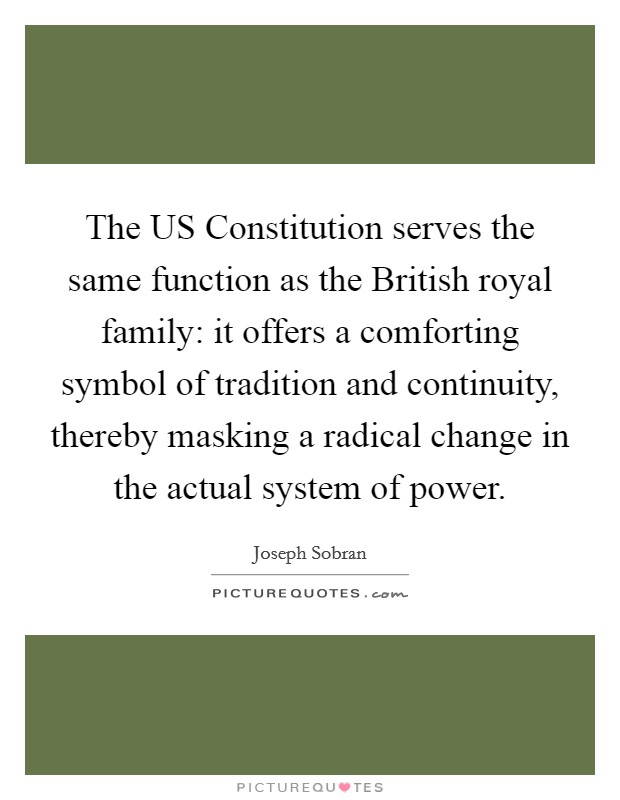 The US Constitution serves the same function as the British royal family: it offers a comforting symbol of tradition and continuity, thereby masking a radical change in the actual system of power Picture Quote #1