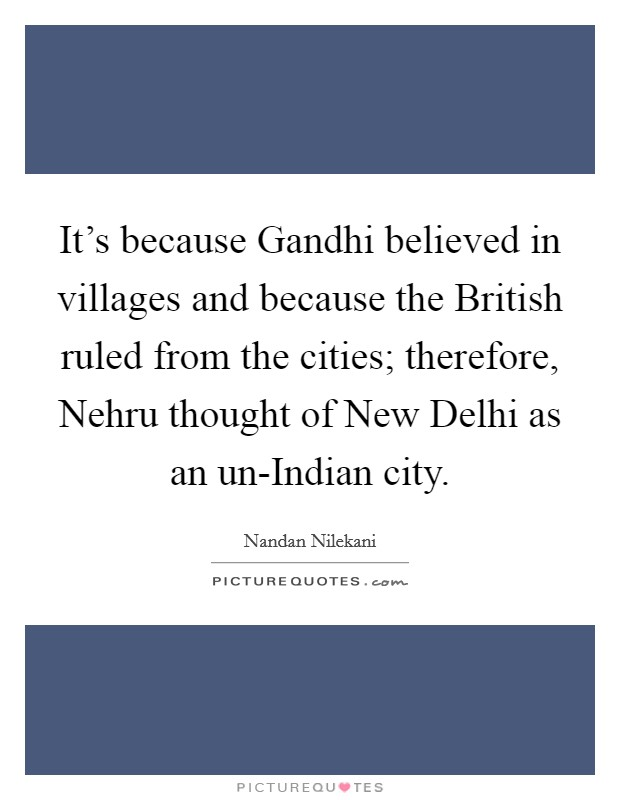 It's because Gandhi believed in villages and because the British ruled from the cities; therefore, Nehru thought of New Delhi as an un-Indian city Picture Quote #1