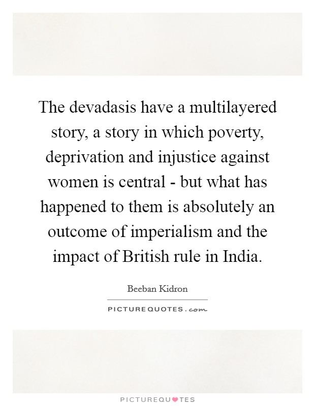 The devadasis have a multilayered story, a story in which poverty, deprivation and injustice against women is central - but what has happened to them is absolutely an outcome of imperialism and the impact of British rule in India Picture Quote #1