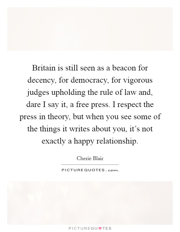 Britain is still seen as a beacon for decency, for democracy, for vigorous judges upholding the rule of law and, dare I say it, a free press. I respect the press in theory, but when you see some of the things it writes about you, it's not exactly a happy relationship Picture Quote #1