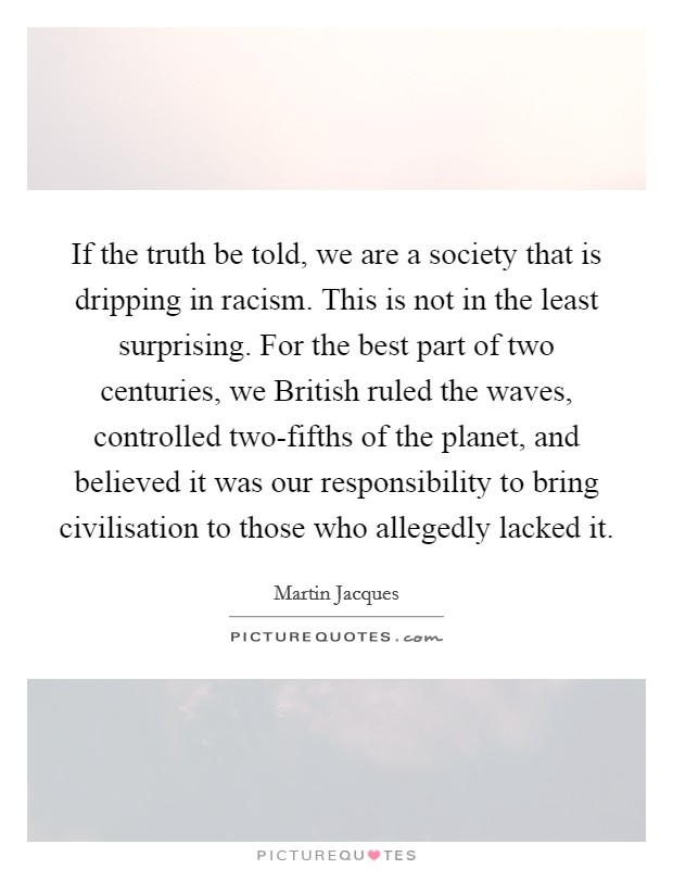 If the truth be told, we are a society that is dripping in racism. This is not in the least surprising. For the best part of two centuries, we British ruled the waves, controlled two-fifths of the planet, and believed it was our responsibility to bring civilisation to those who allegedly lacked it Picture Quote #1