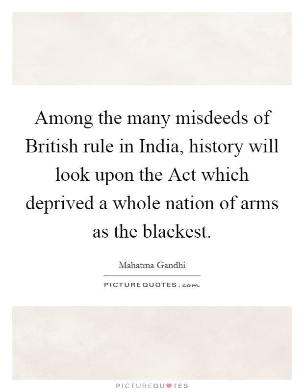 Among the many misdeeds of British rule in India, history will look upon the Act which deprived a whole nation of arms as the blackest Picture Quote #1