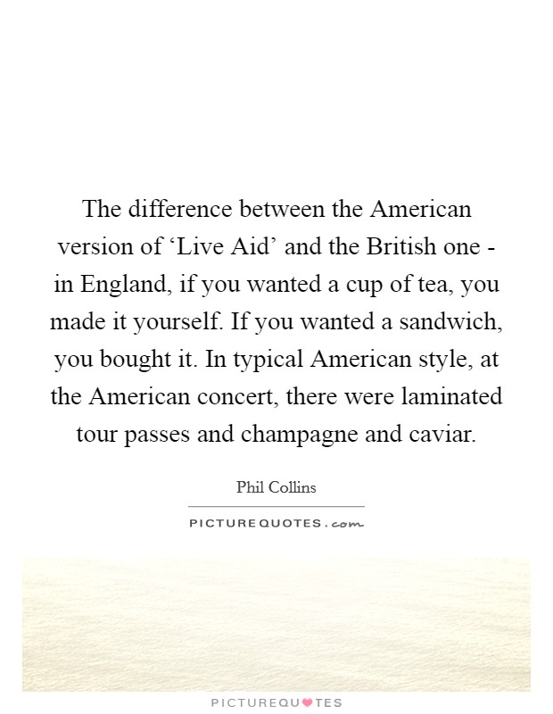 The difference between the American version of 'Live Aid' and the British one - in England, if you wanted a cup of tea, you made it yourself. If you wanted a sandwich, you bought it. In typical American style, at the American concert, there were laminated tour passes and champagne and caviar Picture Quote #1