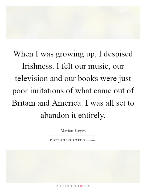 When I was growing up, I despised Irishness. I felt our music, our television and our books were just poor imitations of what came out of Britain and America. I was all set to abandon it entirely Picture Quote #1