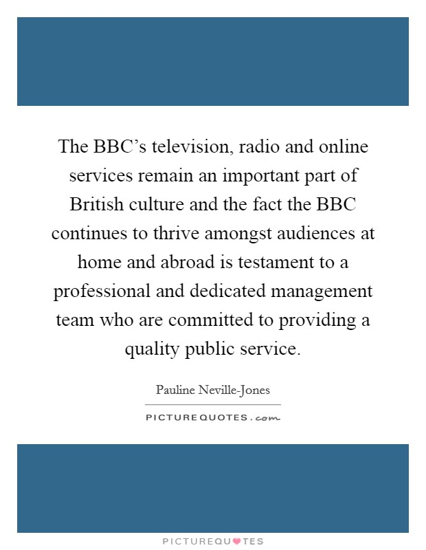 The BBC's television, radio and online services remain an important part of British culture and the fact the BBC continues to thrive amongst audiences at home and abroad is testament to a professional and dedicated management team who are committed to providing a quality public service. Picture Quote #1
