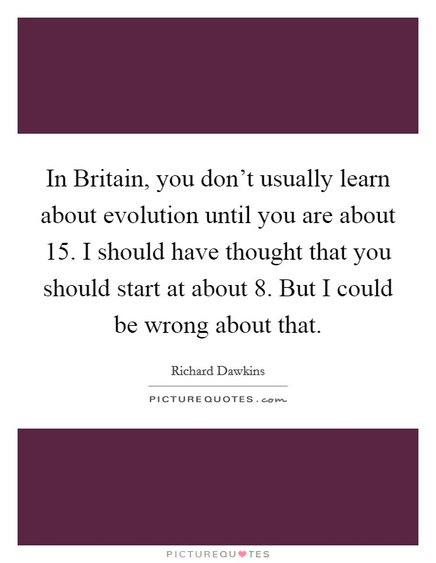 In Britain, you don't usually learn about evolution until you are about 15. I should have thought that you should start at about 8. But I could be wrong about that Picture Quote #1