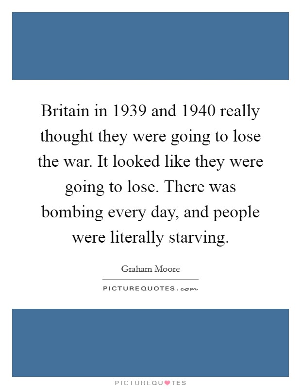 Britain in 1939 and 1940 really thought they were going to lose the war. It looked like they were going to lose. There was bombing every day, and people were literally starving. Picture Quote #1