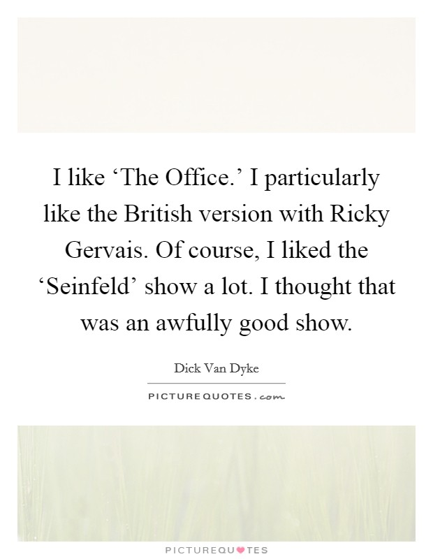 I like 'The Office.' I particularly like the British version with Ricky Gervais. Of course, I liked the 'Seinfeld' show a lot. I thought that was an awfully good show Picture Quote #1