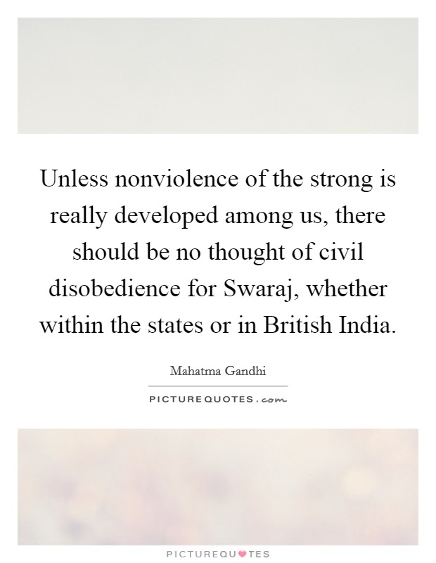 Unless nonviolence of the strong is really developed among us, there should be no thought of civil disobedience for Swaraj, whether within the states or in British India Picture Quote #1