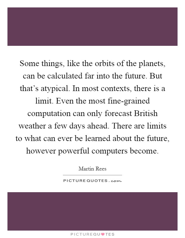 Some things, like the orbits of the planets, can be calculated far into the future. But that's atypical. In most contexts, there is a limit. Even the most fine-grained computation can only forecast British weather a few days ahead. There are limits to what can ever be learned about the future, however powerful computers become Picture Quote #1