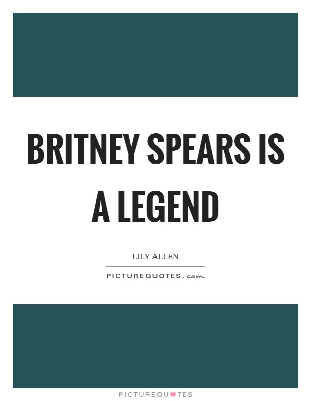 Britney Spears is a legend Picture Quote #1