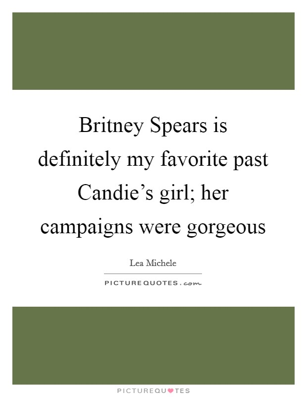 Britney Spears is definitely my favorite past Candie's girl; her campaigns were gorgeous Picture Quote #1