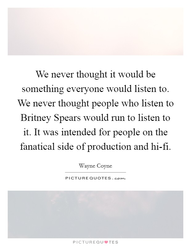 We never thought it would be something everyone would listen to. We never thought people who listen to Britney Spears would run to listen to it. It was intended for people on the fanatical side of production and hi-fi Picture Quote #1